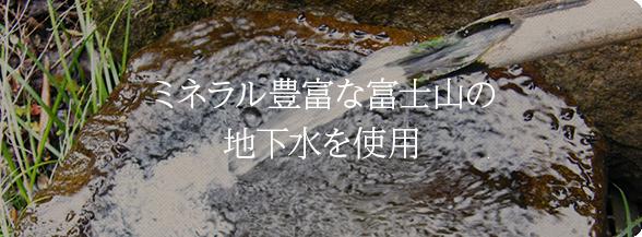 ミネラル豊富な富士山の地下水を使用